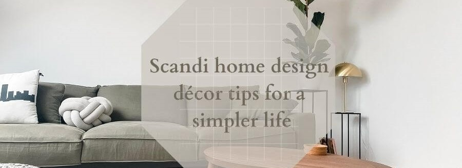 Scandi home design décor tips for a simpler life